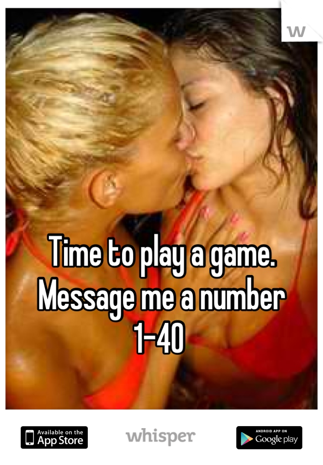 Time to play a game.  Message me a number  1-40