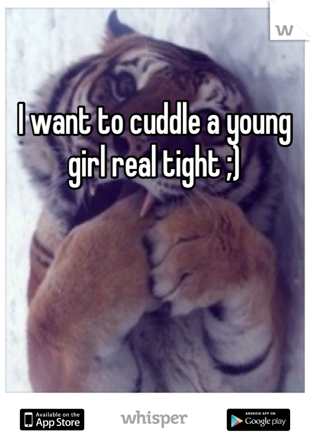 I want to cuddle a young girl real tight ;)
