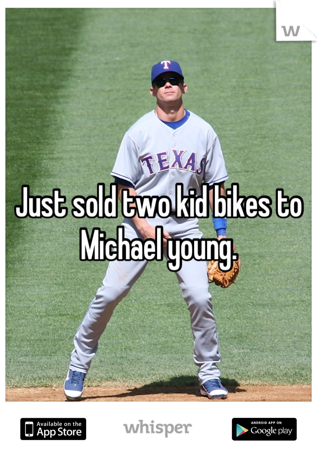 Just sold two kid bikes to Michael young.