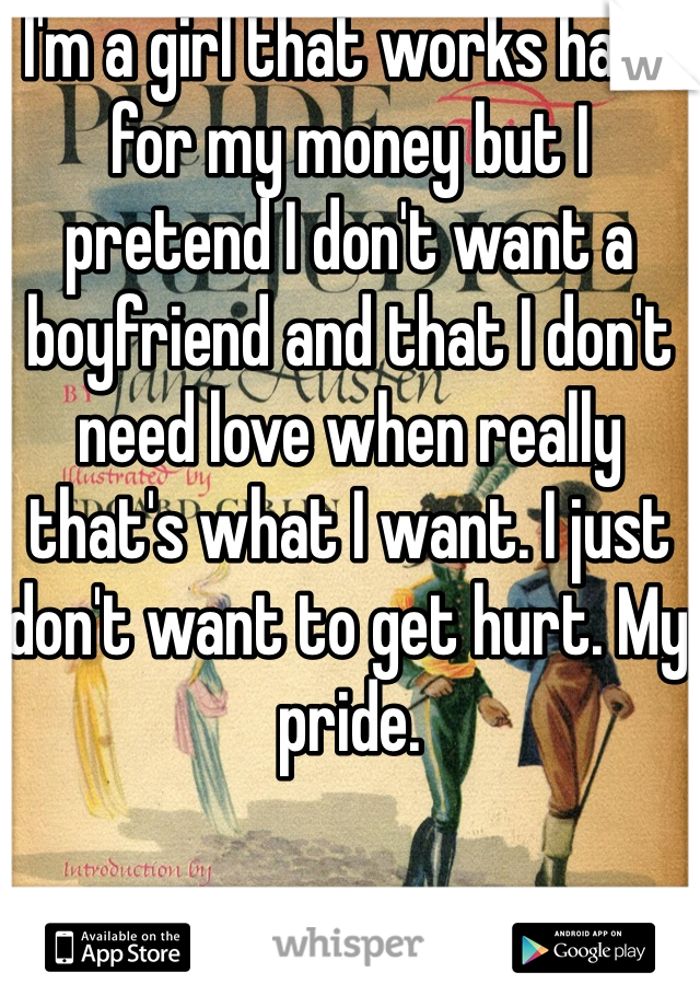 I'm a girl that works hard for my money but I pretend I don't want a boyfriend and that I don't need love when really that's what I want. I just don't want to get hurt. My pride.