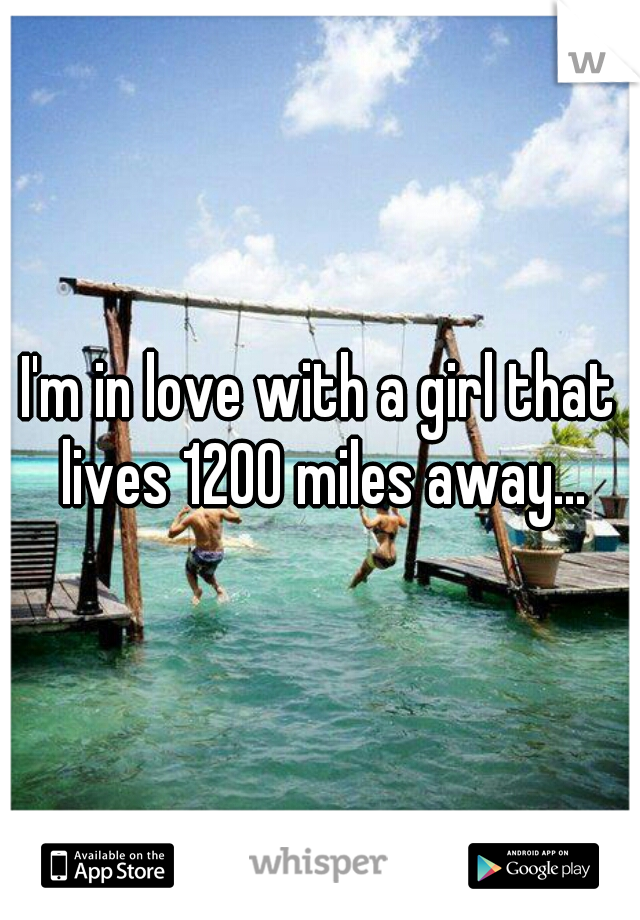 I'm in love with a girl that lives 1200 miles away...