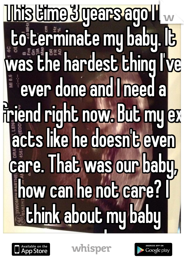 This time 3 years ago I had to terminate my baby. It was the hardest thing I've ever done and I need a friend right now. But my ex acts like he doesn't even care. That was our baby, how can he not care? I think about my baby everyday.
