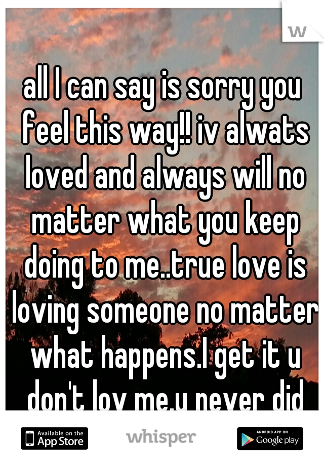 all I can say is sorry you feel this way!! iv alwats loved and always will no matter what you keep doing to me..true love is loving someone no matter what happens.I get it u don't lov me.u never did