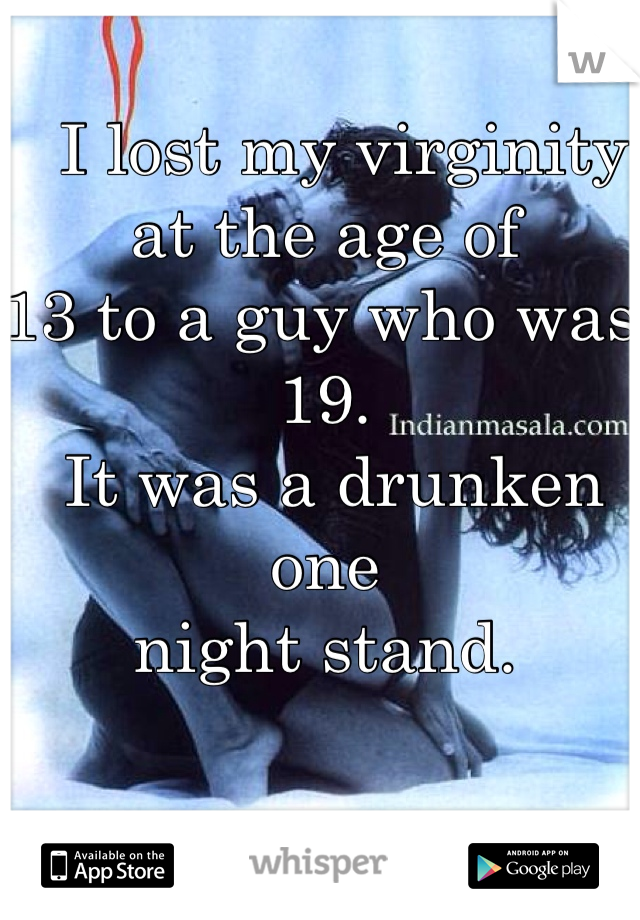I lost my virginity at the age of  13 to a guy who was 19.  It was a drunken one  night stand.