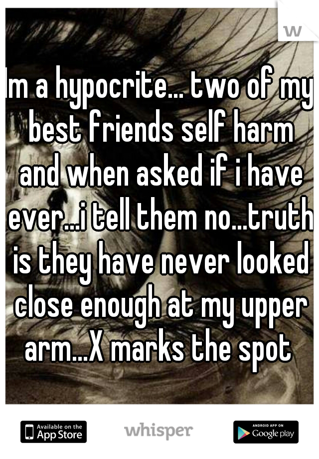 Im a hypocrite... two of my best friends self harm and when asked if i have ever...i tell them no...truth is they have never looked close enough at my upper arm...X marks the spot
