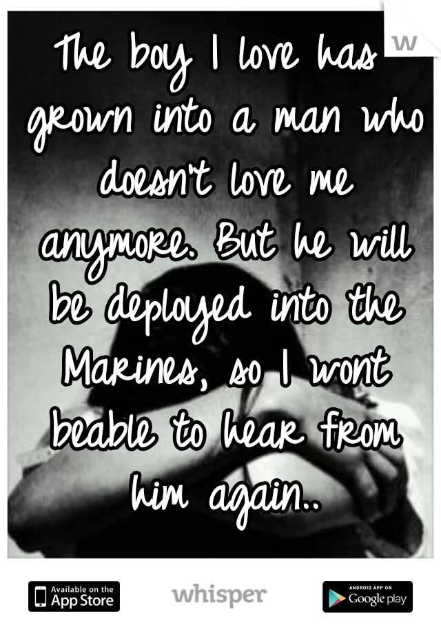 The boy I love has grown into a man who doesn't love me anymore. But he will be deployed into the Marines, so I wont beable to hear from him again..