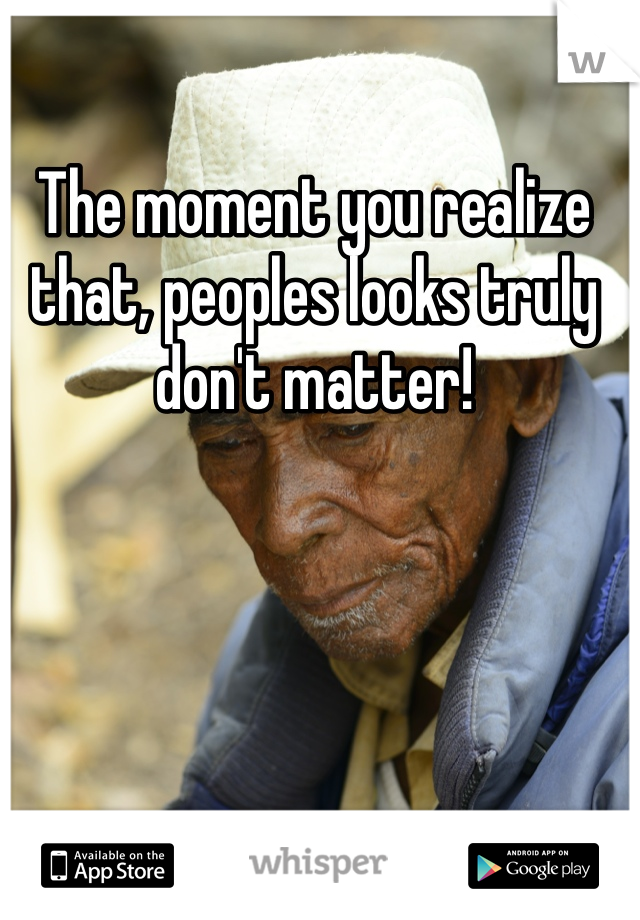 The moment you realize that, peoples looks truly don't matter!