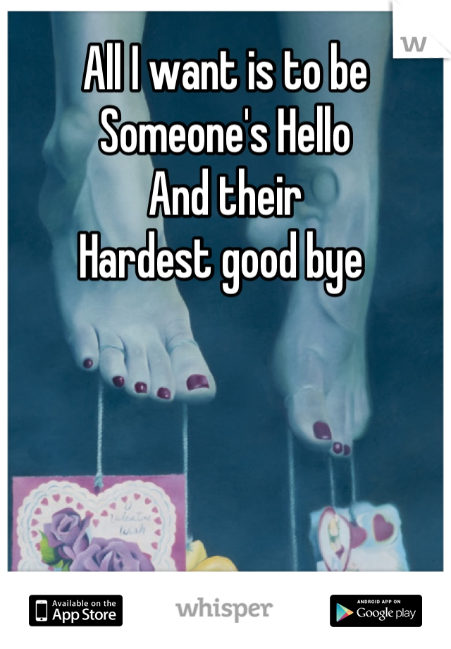 All I want is to be  Someone's Hello  And their  Hardest good bye