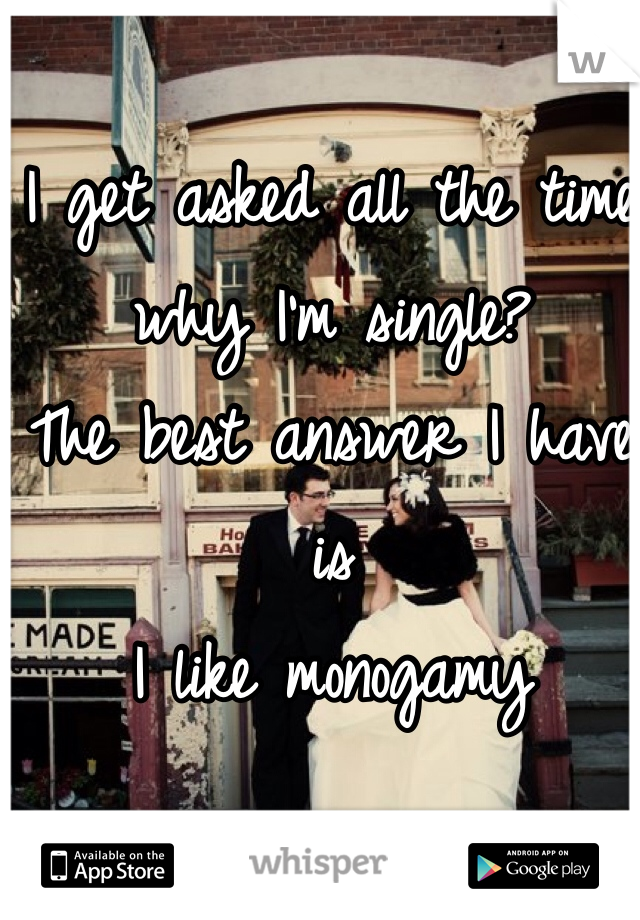 I get asked all the time why I'm single? The best answer I have is  I like monogamy
