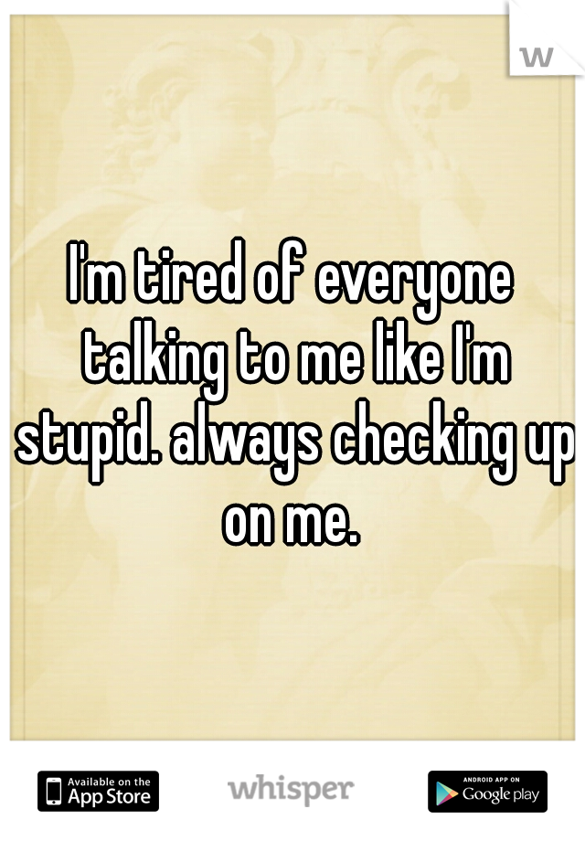 I'm tired of everyone talking to me like I'm stupid. always checking up on me.