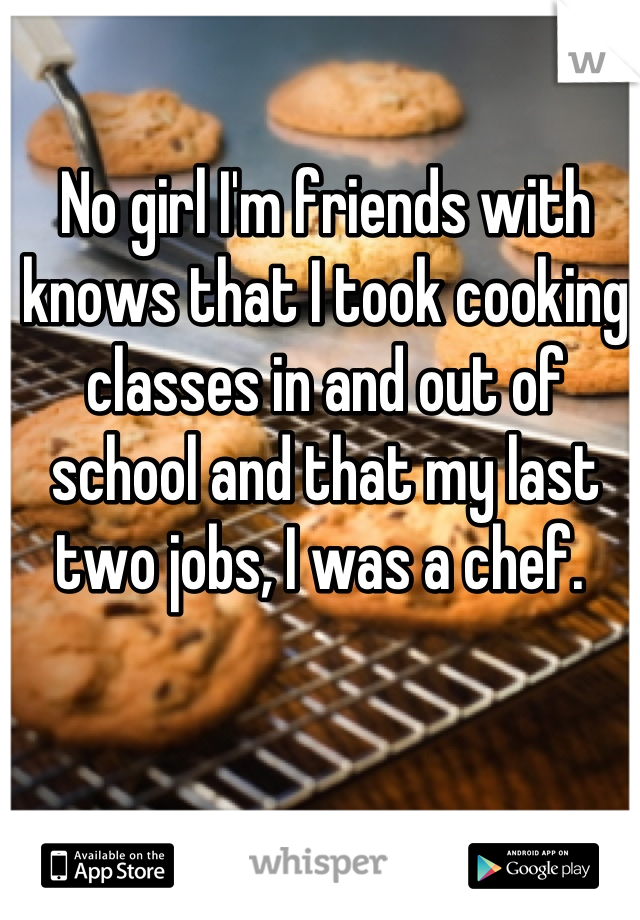 No girl I'm friends with knows that I took cooking classes in and out of school and that my last two jobs, I was a chef.