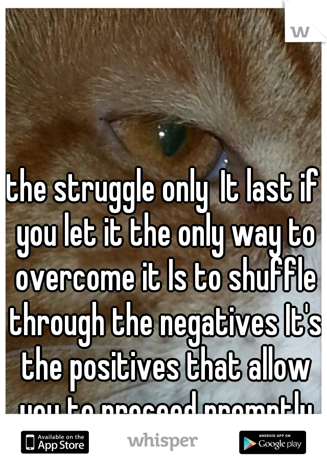 the struggle only It last if you let it the only way to overcome it Is to shuffle through the negatives It's the positives that allow you to proceed promptly to react on impusles