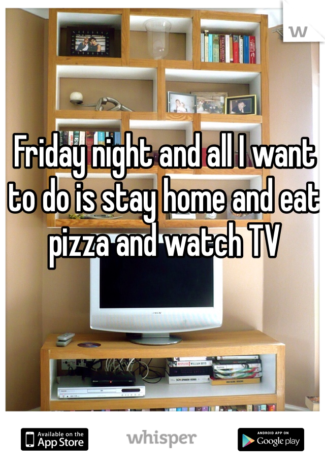 Friday night and all I want to do is stay home and eat pizza and watch TV