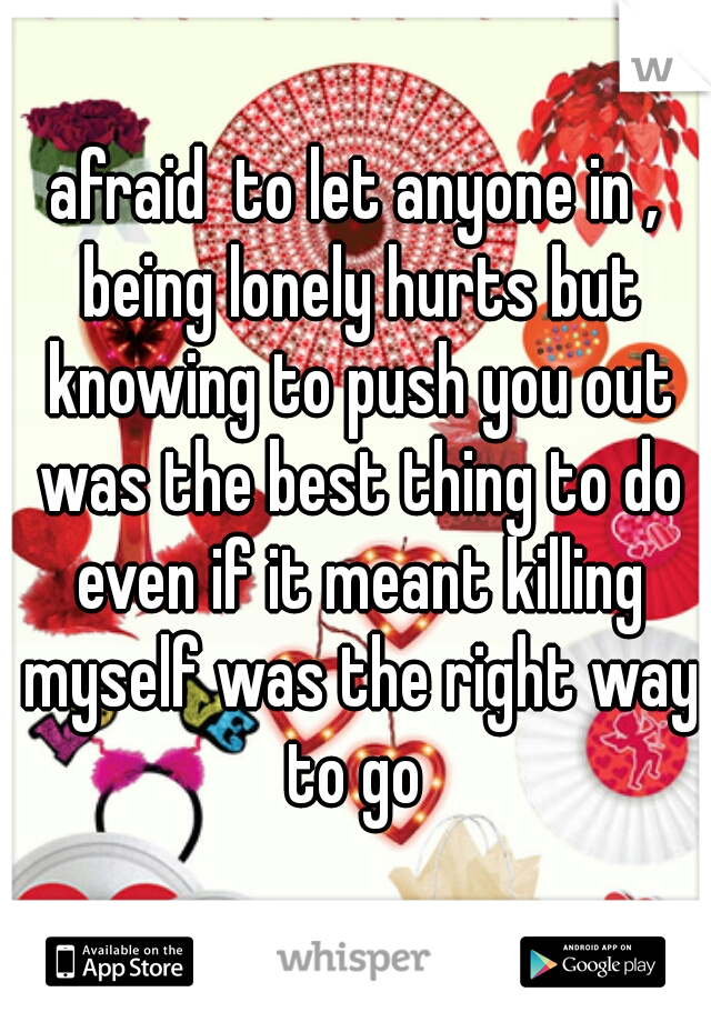 afraid  to let anyone in , being lonely hurts but knowing to push you out was the best thing to do even if it meant killing myself was the right way to go