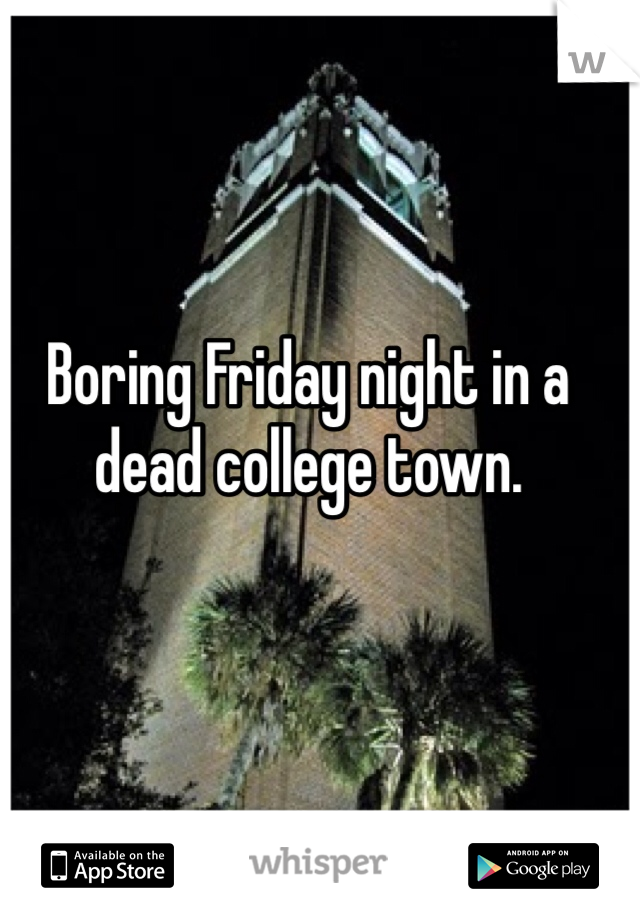 Boring Friday night in a dead college town.