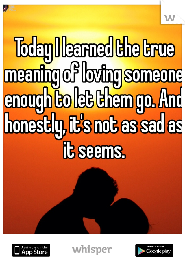 Today I learned the true meaning of loving someone enough to let them go. And honestly, it's not as sad as it seems.