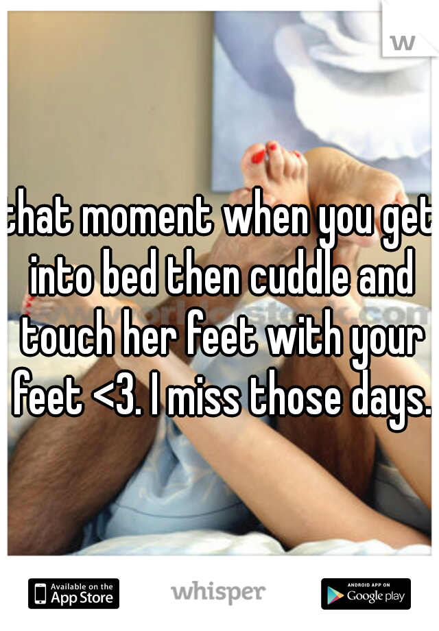 that moment when you get into bed then cuddle and touch her feet with your feet <3. I miss those days.