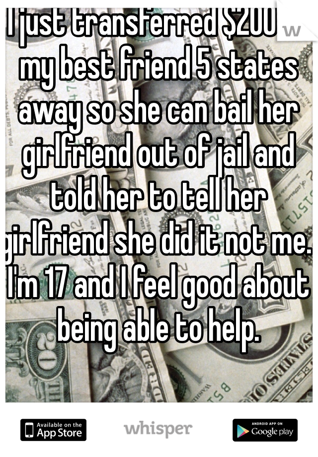I just transferred $200 to my best friend 5 states away so she can bail her girlfriend out of jail and told her to tell her girlfriend she did it not me. I'm 17 and I feel good about being able to help.