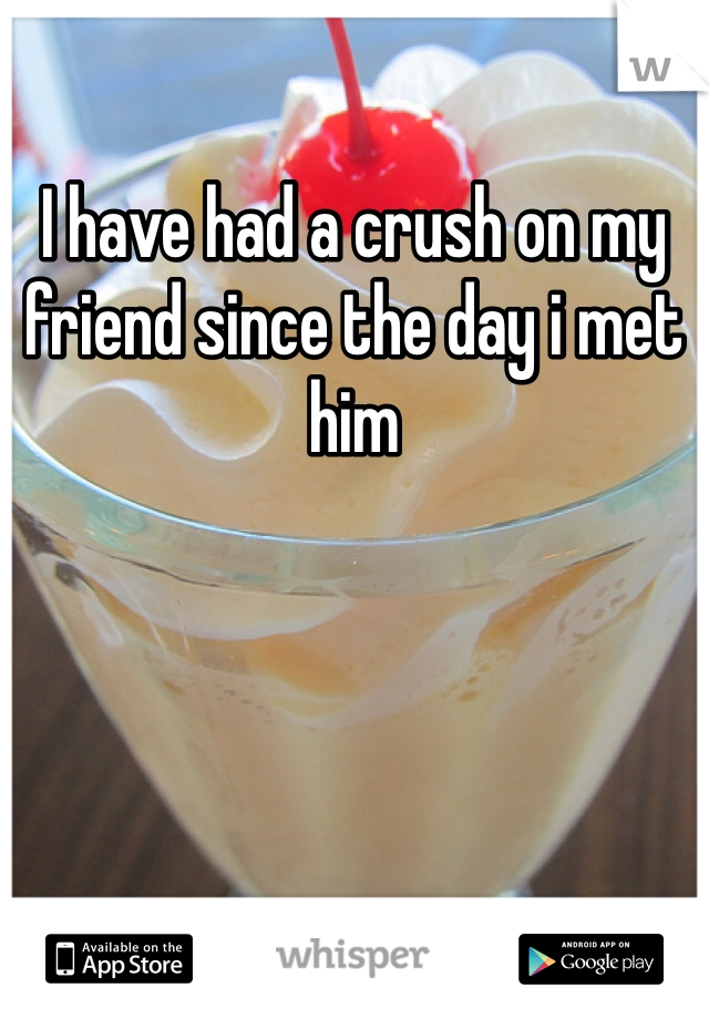 I have had a crush on my friend since the day i met him