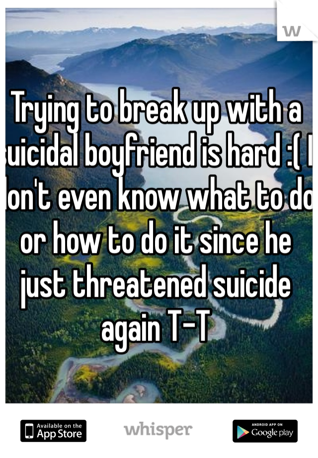 Trying to break up with a suicidal boyfriend is hard :( I don't even know what to do or how to do it since he just threatened suicide again T-T