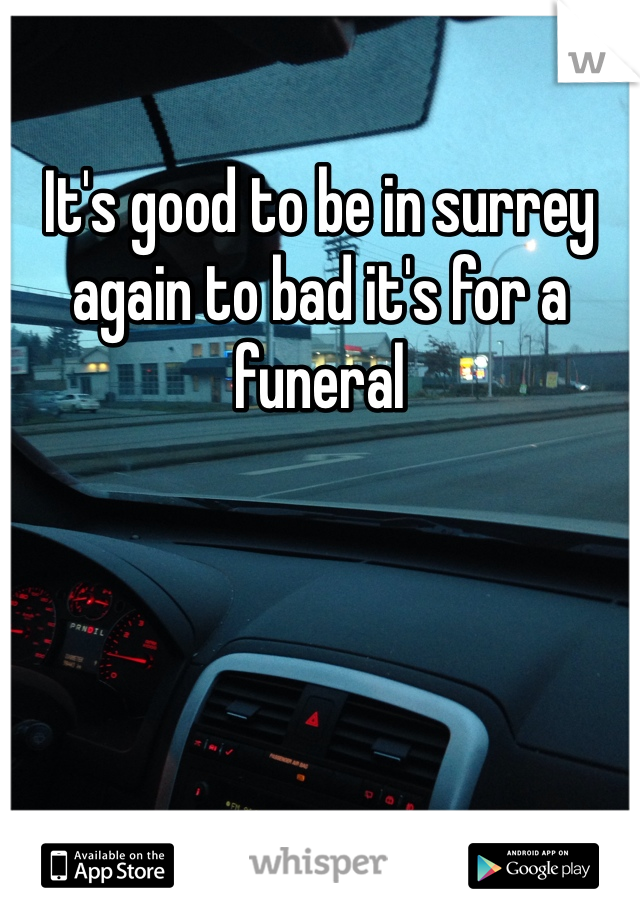 It's good to be in surrey again to bad it's for a funeral