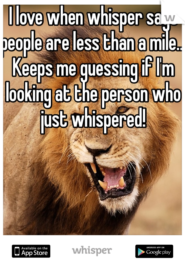 I love when whisper says people are less than a mile.. Keeps me guessing if I'm looking at the person who just whispered!