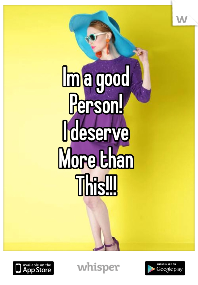 Im a good  Person!  I deserve  More than  This!!!