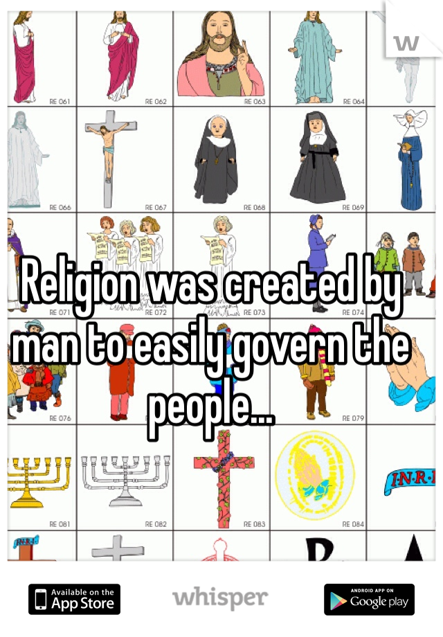 Religion was created by man to easily govern the people...