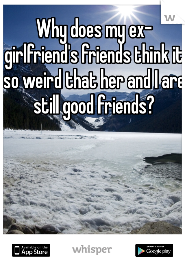 Why does my ex-girlfriend's friends think it so weird that her and I are still good friends?