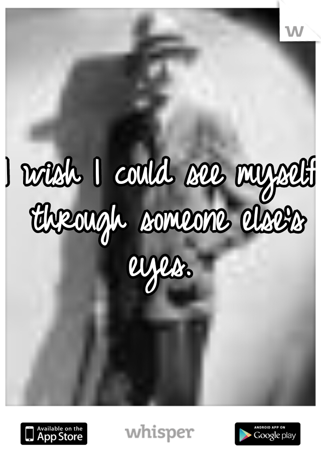 I wish I could see myself through someone else's eyes.
