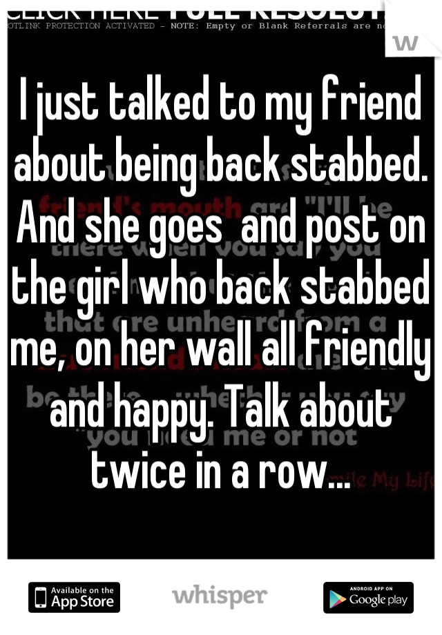 I just talked to my friend about being back stabbed. And she goes  and post on the girl who back stabbed me, on her wall all friendly and happy. Talk about twice in a row...
