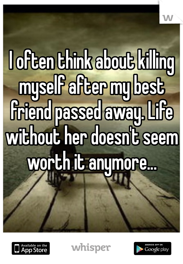 I often think about killing myself after my best friend passed away. Life without her doesn't seem worth it anymore...