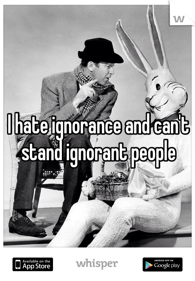 I hate ignorance and can't stand ignorant people