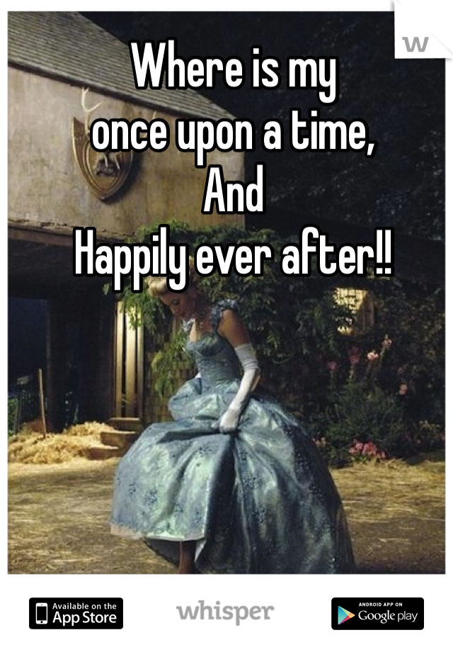 Where is my once upon a time, And  Happily ever after!!