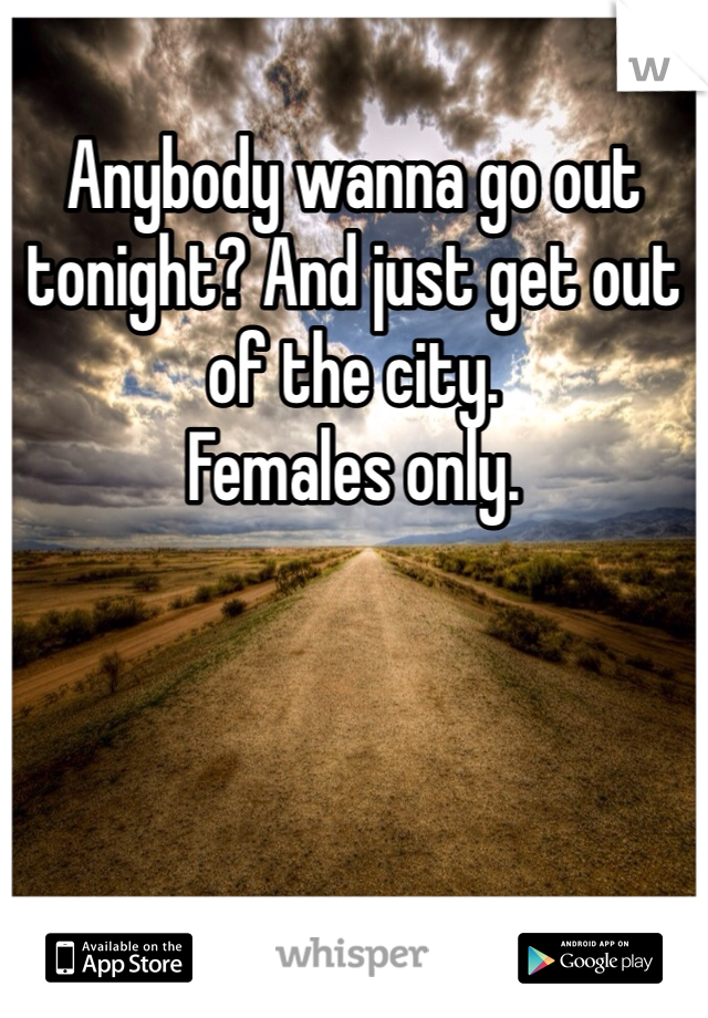 Anybody wanna go out tonight? And just get out of the city. Females only.