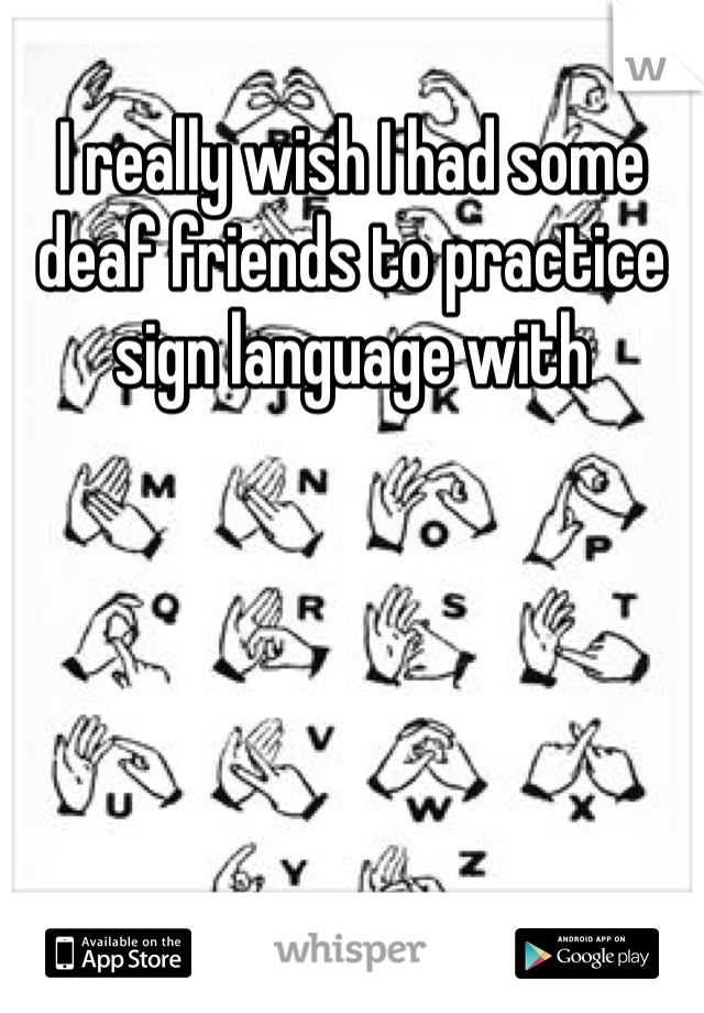 I really wish I had some deaf friends to practice sign language with