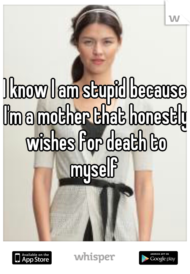 I know I am stupid because I'm a mother that honestly wishes for death to myself