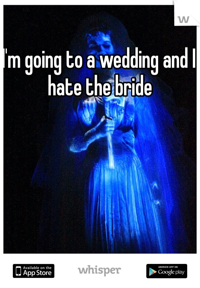 I'm going to a wedding and I hate the bride