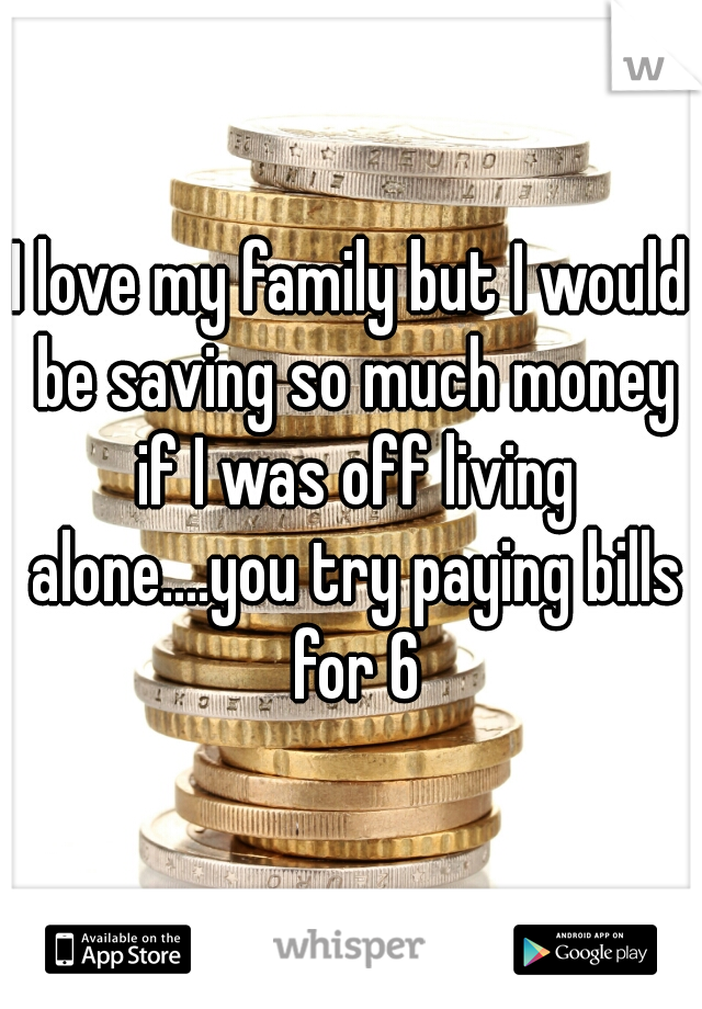 I love my family but I would be saving so much money if I was off living alone....you try paying bills for 6