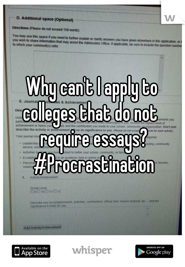 Why can't I apply to colleges that do not   require essays? #Procrastination
