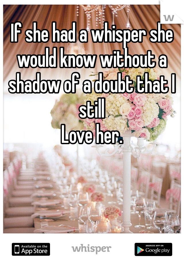 If she had a whisper she would know without a shadow of a doubt that I still Love her.
