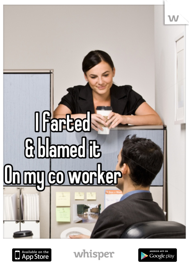 I farted  & blamed it On my co worker