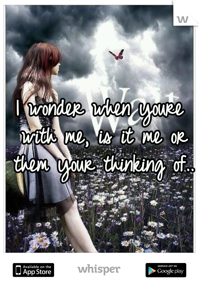 I wonder when youre with me, is it me or them your thinking of..