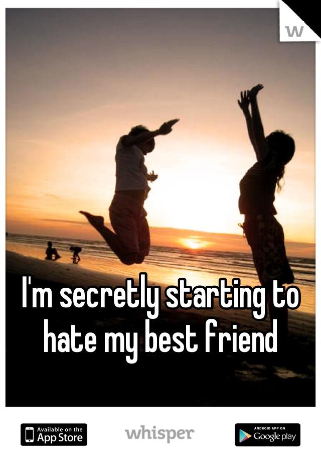 I'm secretly starting to hate my best friend
