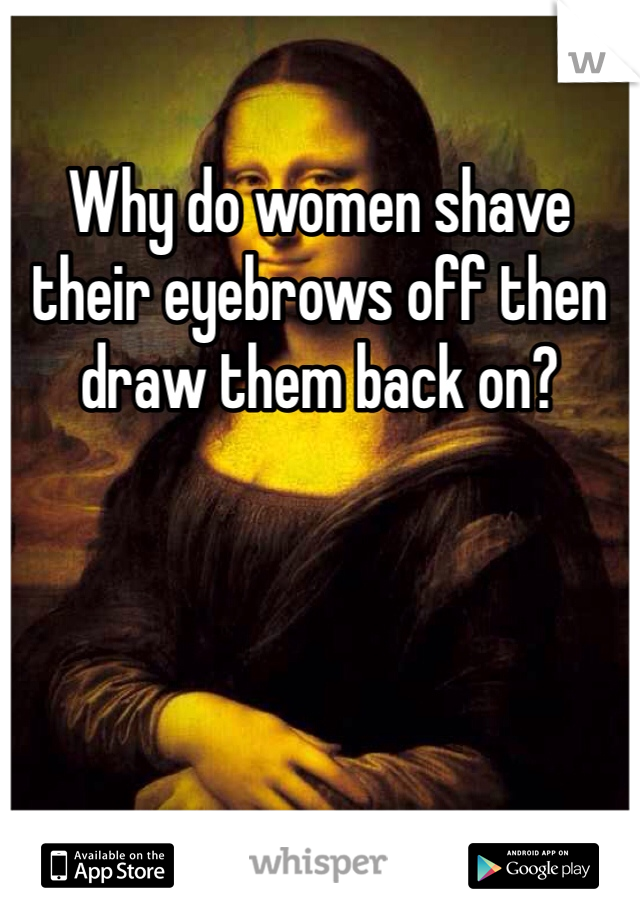Why do women shave their eyebrows off then draw them back on?