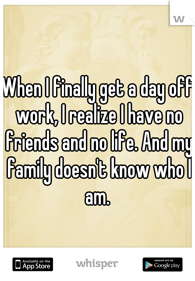 When I finally get a day off work, I realize I have no friends and no life. And my family doesn't know who I am.