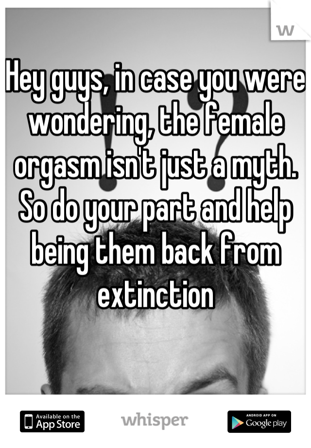 Hey guys, in case you were wondering, the female orgasm isn't just a myth.  So do your part and help being them back from extinction