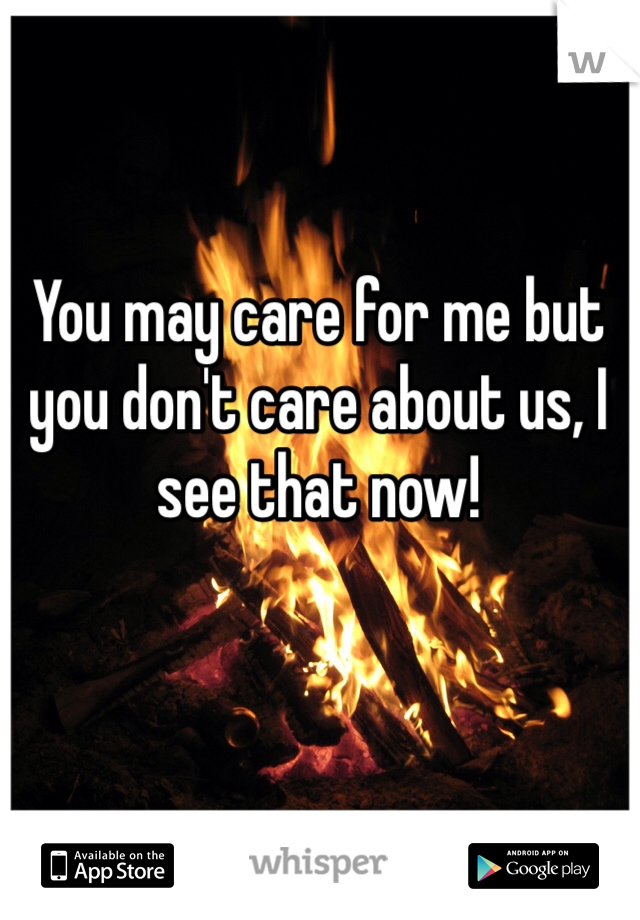 You may care for me but you don't care about us, I see that now!