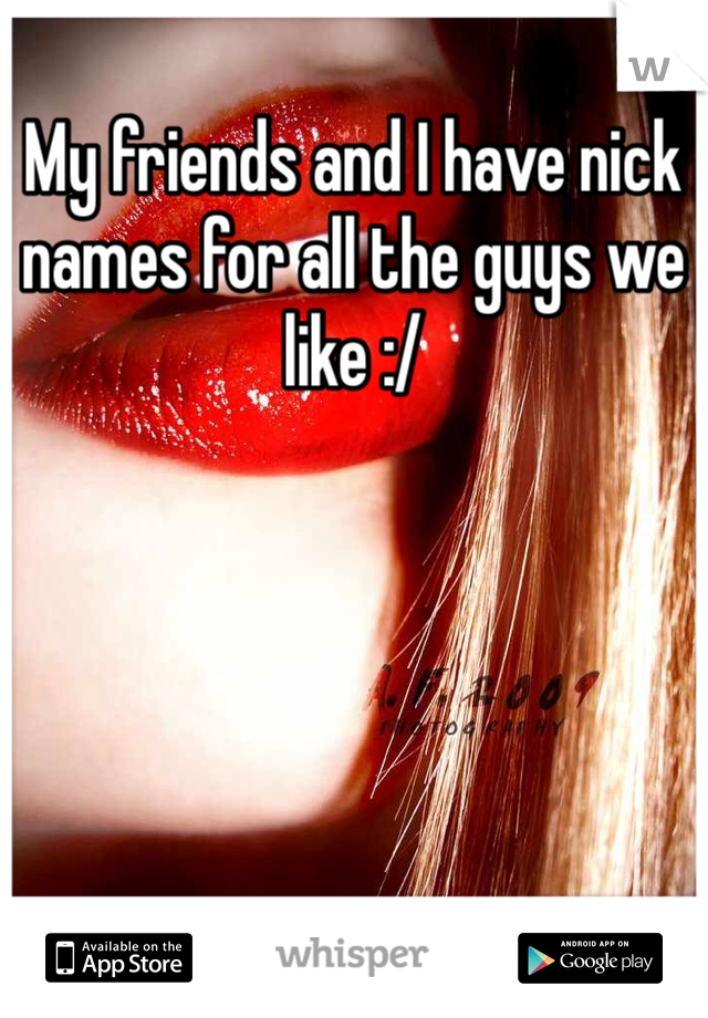 My friends and I have nick names for all the guys we like :/