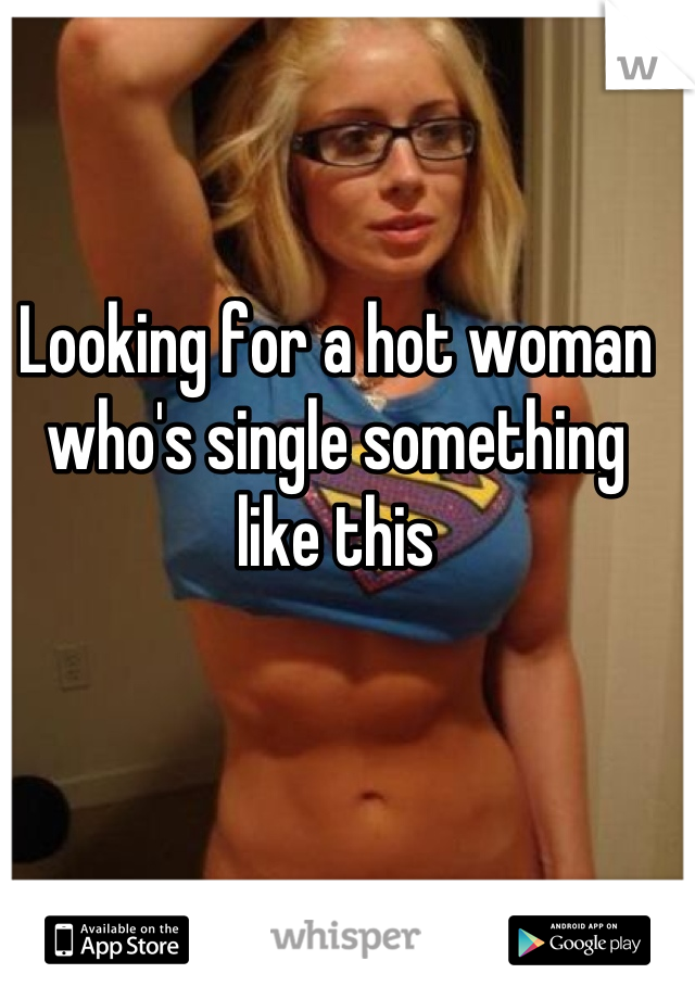 Looking for a hot woman who's single something like this
